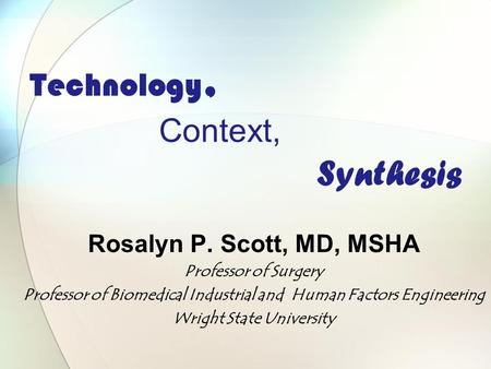 Technology, Context, Synthesis Rosalyn P. Scott, MD, MSHA Professor of Surgery Professor of Biomedical Industrial and Human Factors Engineering Wright.