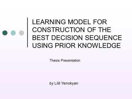 LEARNING MODEL FOR CONSTRUCTION OF THE BEST DECISION SEQUENCE USING PRIOR KNOWLEDGE Thesis Presentation by Lilit Yenokyan.