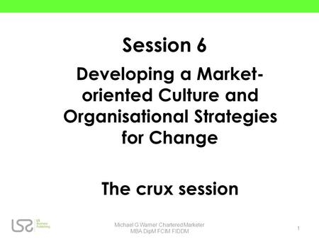Session 6 Developing a Market- oriented Culture and Organisational Strategies for Change The crux session 1 Michael G.Warner Chartered Marketer MBA DipM.