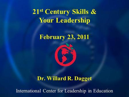 International Center for Leadership in Education Dr. Willard R. Dagget 21 st Century Skills & Your Leadership February 23, 2011.