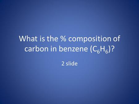 What is the % composition of carbon in benzene (C 6 H 6 )? 2 slide.
