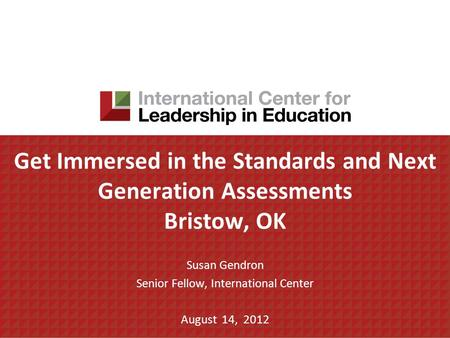 Get Immersed in the Standards and Next Generation Assessments Bristow, OK Susan Gendron Senior Fellow, International Center August 14, 2012.