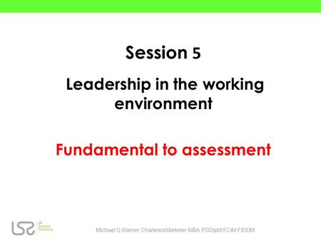 Session 5 Leadership in the working environment Fundamental to assessment Michael G.Warner Chartered Marketer MBA PGDipM FCIM FIDDM.