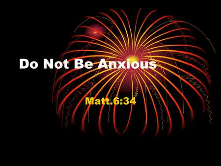Do Not Be Anxious Matt.6:34. Larry A Bunch06-26-20072 Do Not Be Anxious Therefore do not be anxious (merimnao) for tomorrow; for tomorrow will care for.