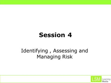 Session 4 Identifying, Assessing and Managing Risk.
