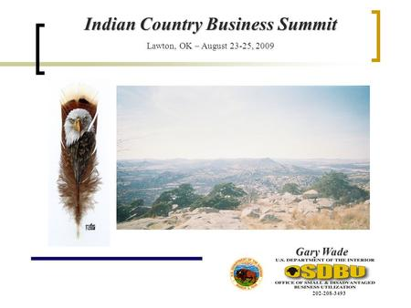Indian Country Business Summit Lawton, OK – August 23-25, 2009 Gary Wade 202-208-3493.