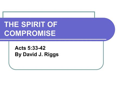 THE SPIRIT OF COMPROMISE Acts 5:33-42 By David J. Riggs.