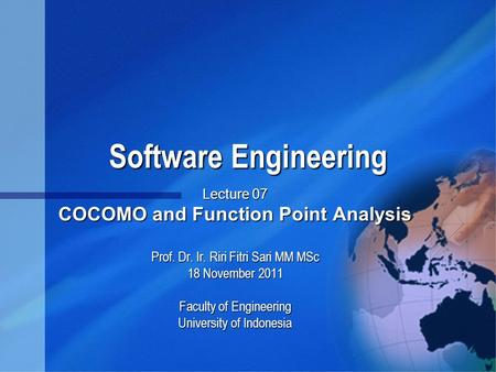 Software Engineering Software Engineering Lecture 07 COCOMO and Function Point Analysis Prof. Dr. Ir. Riri Fitri Sari MM MSc 18 November 2011 Faculty of.