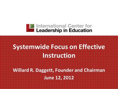 Systemwide Focus on Effective Instruction Willard R. Daggett, Founder and Chairman June 12, 2012.