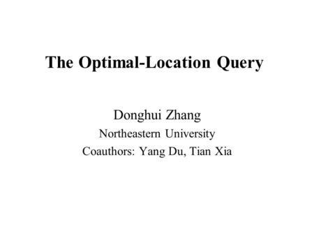 The Optimal-Location Query Donghui Zhang Northeastern University Coauthors: Yang Du, Tian Xia.