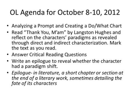 OL Agenda for October 8-10, 2012 Analyzing a Prompt and Creating a Do/What Chart Read Thank You, Mam by Langston Hughes and reflect on the characters paradigms.