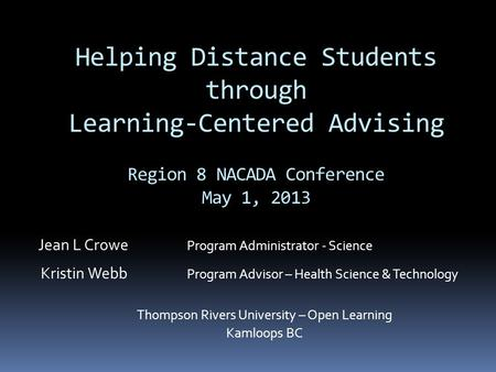 Helping Distance Students through Learning-Centered Advising Region 8 NACADA Conference May 1, 2013 Jean L Crowe Program Administrator - Science Kristin.