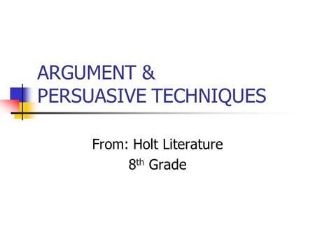 ARGUMENT & PERSUASIVE TECHNIQUES From: Holt Literature 8 th Grade.