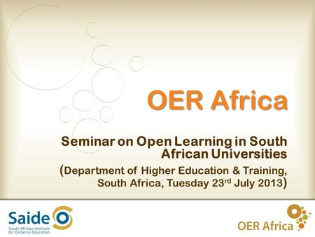 1 OER Africa Seminar on Open Learning in South African Universities ( Department of Higher Education & Training, South Africa, Tuesday 23 rd July 2013.