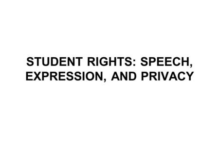STUDENT RIGHTS: SPEECH, EXPRESSION, AND PRIVACY. Freedom of Speech and Expression The First Amendment assures freedom of both speech and expression. However,