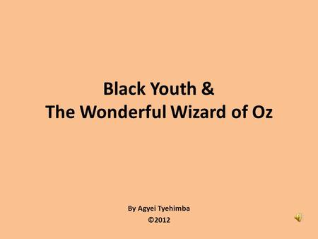 By Agyei Tyehimba ©2012 Black Youth & The Wonderful Wizard of Oz.