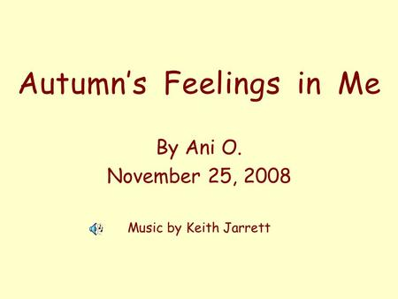 Autumns Feelings in Me By Ani O. November 25, 2008 Music by Keith Jarrett.