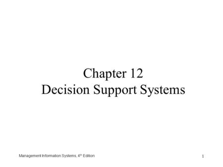 Management Information Systems, 4 th Edition 1 Chapter 12 Decision Support Systems.