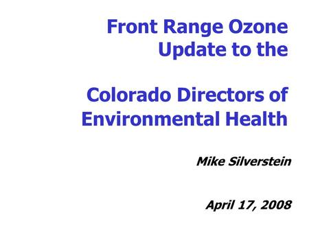 Front Range Ozone Update to the Colorado Directors of Environmental Health Mike Silverstein April 17, 2008.