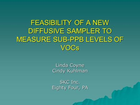 FEASIBILITY OF A NEW DIFFUSIVE SAMPLER TO MEASURE SUB-PPB LEVELS OF VOCs Linda Coyne Cindy Kuhlman SKC Inc. Eighty Four, PA.