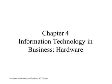 Management Information Systems, 4 th Edition 1 Chapter 4 Information Technology in Business: Hardware.