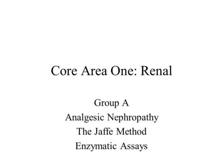 Core Area One: Renal Group A Analgesic Nephropathy The Jaffe Method Enzymatic Assays.