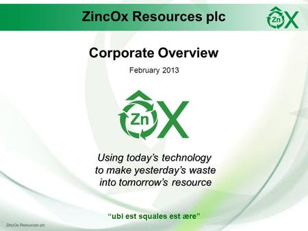 ZincOx Resources plc Corporate Overview February 2013 Using todays technology to make yesterdays waste to make yesterdays waste into tomorrows resource.