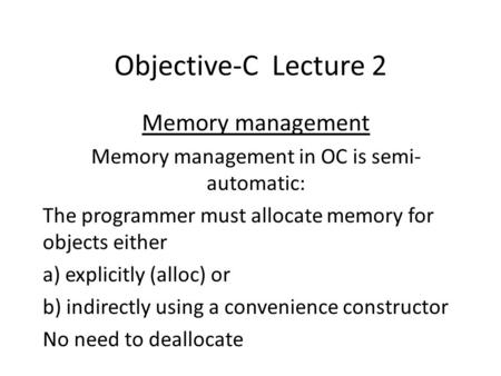 Objective-C Lecture 2 Memory management Memory management in OC is semi- automatic: The programmer must allocate memory for objects either a) explicitly.