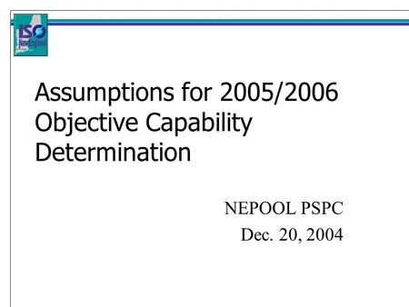 Assumptions for 2005/2006 Objective Capability Determination NEPOOL PSPC Dec. 20, 2004.