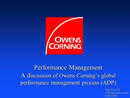 Performance Management A d iscussion of Owens Cornings global performance management process (ADP) Ray OLenic e*Employee Leader 8/22/2002.