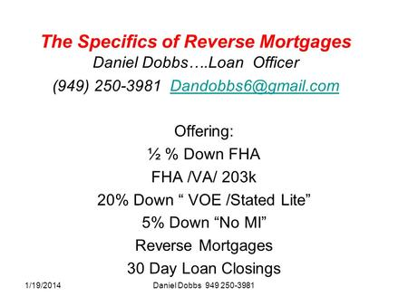1/19/2014Daniel Dobbs 949 250-3981 The Specifics of Reverse Mortgages Daniel Dobbs….Loan Officer (949) 250-3981