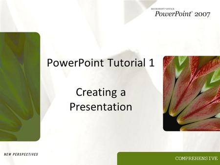 COMPREHENSIVE PowerPoint Tutorial 1 Creating a Presentation.