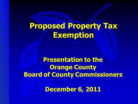 Proposed Property Tax Exemption Presentation to the Orange County Board of County Commissioners December 6, 2011.
