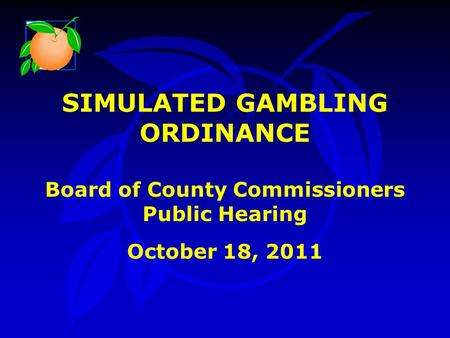 SIMULATED GAMBLING ORDINANCE Board of County Commissioners Public Hearing October 18, 2011.