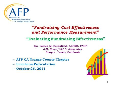 Fundraising Cost Effectiveness and Performance Measurement Evaluating Fundraising Effectiveness By: James M. Greenfield, ACFRE, FAHP J.M. Greenfield &