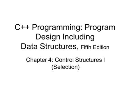 C++ Programming: Program Design Including Data Structures, Fifth Edition Chapter 4: Control Structures I (Selection)