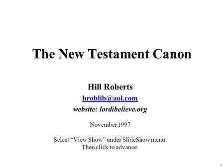1 The New Testament Canon Hill Roberts website: lordibelieve.org November 1997 Select View Show under SlideShow menu. Then click to advance.