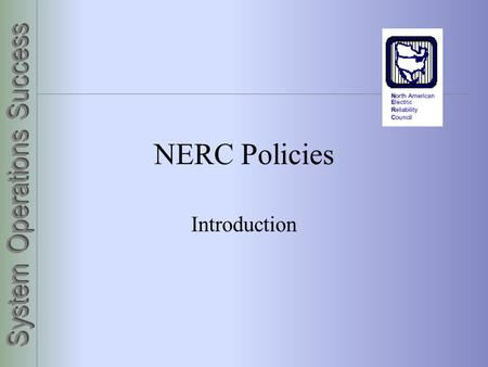 NERC Policies Introduction. 2 3 What is NERC? Northeast U.S. blackout of 1965 Electric Power Reliability Act of 1967 Ten regional councils Organizational.