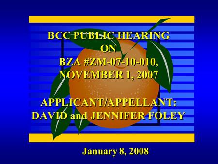 January 8, 2008 BCC PUBLIC HEARING ON BZA #ZM-07-10-010, NOVEMBER 1, 2007 APPLICANT/APPELLANT: DAVID and JENNIFER FOLEY.