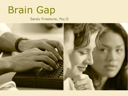 Brain Gap Sandy Finestone, Psy.D. Did you know ????? That every brain begins as a female brain Scientist have proved that until eight weeks after conception,