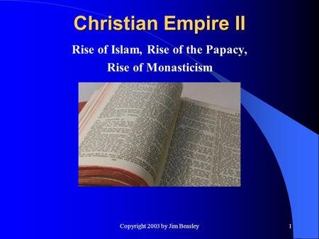 Copyright 2003 by Jim Beasley1 Christian Empire II Rise of Islam, Rise of the Papacy, Rise of Monasticism.