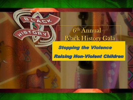 Qsxa z Stopping the Violence Stopping the Violence Raising Non-Violent Children 6 th Annual 6 th Annual Black History Gala Black History Gala.