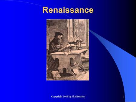 Copyright 2003 by Jim Beasley1 Renaissance. 2 Renaissance I.William of Ockham: d. 1347: Reviver of nominalism. Defended realism as bulwark of orthodoxy.
