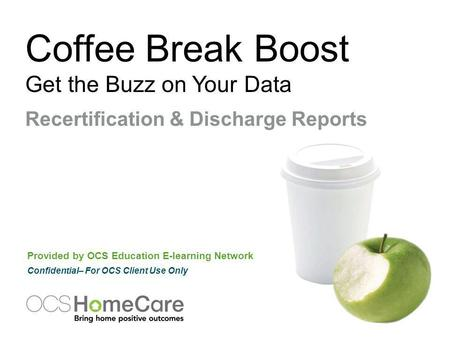 Coffee Break Boost Get the Buzz on Your Data Provided by OCS Education E-learning Network Confidential– For OCS Client Use Only Recertification & Discharge.