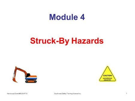 Hardwood Grant #86J6-HT13Southwest Safety Training Alliance Inc. 1 Module 4 Struck-By Hazards.