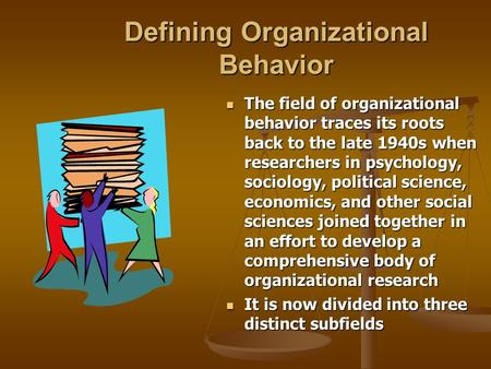 Defining Organizational Behavior The field of organizational behavior traces its roots back to the late 1940s when researchers in psychology, sociology,