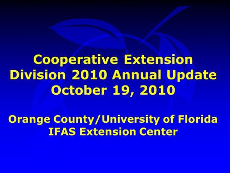 Cooperative Extension Division 2010 Annual Update October 19, 2010 Orange County/University of Florida IFAS Extension Center.