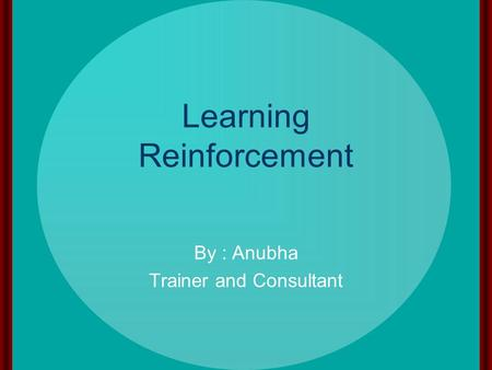 Learning Reinforcement By : Anubha Trainer and Consultant.