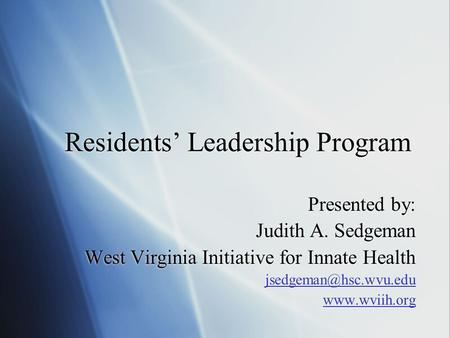 Residents Leadership Program Presented by: Judith A. Sedgeman West Virginia Initiative for Innate Health  Presented.
