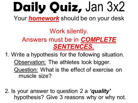 Daily Quiz, Jan 3x2 Your homework should be on your desk Work silently. Answers must be in COMPLETE SENTENCES. 1. Write a hypothesis for the following.